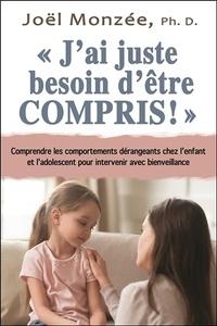 Joël Monzée - J'ai juste besoin d'être compris ! - Comprendre les comportements dérangeants chez l'enfant et l'adolescent pour intervenir avec bienveillance.