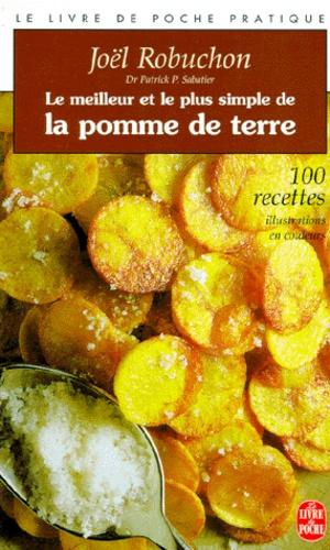Joël Robuchon et Patrick Sabatier - Le meilleur et le plus simple de la pomme de terre - 100 recettes.
