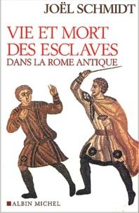Joël Schmidt - Vie et mort des esclaves dans la Rome antique.