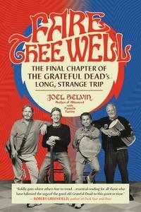 Joel Selvin et Pamela Turley - Fare Thee Well - The Final Chapter of the Grateful Dead's Long, Strange Trip.