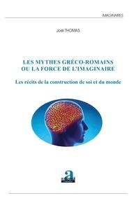 Joël Thomas - Les mythes gréco-romains ou la force de l'imaginaire - Les récits de la construction de soi et du monde.