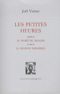 Joël Vernet - Les petites heures - Précédé de Au bord du monde, et suivi de La Maison immobile.
