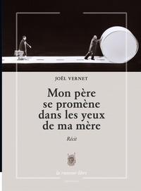 Joël Vernet - Mon père se promène dans les yeux de ma mère.