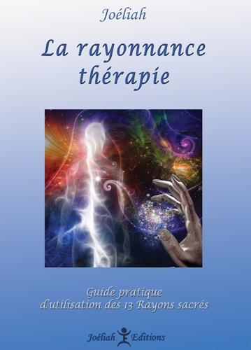 Joéliah - La rayonnance thérapie - Guide pratique d'utilisation des 13 rayons sacrés dans la vie quotidienne.