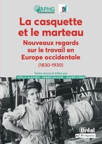 Joëlle Alazard et Fabien Salesse - La casquette et le marteau - Nouveaux regards sur le travail en Europe occidentale (1830-1930).