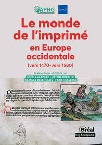 Joëlle Alazard et Céline Borello - Le monde de l'imprimé en Europe Occidentale (vers 1470-1680).