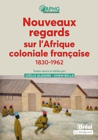 Joëlle Alazard et Sihem Bella - Nouveaux regards sur l'Afrique coloniale française - 1830-1962.