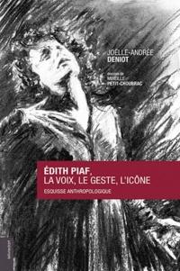 Edith Piaf : la voix, le geste, l'icône- Esquisse anthropologique - Joëlle-Andrée Deniot |