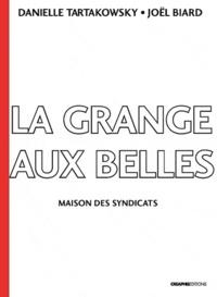 Joelle Biard et Danielle Tartakowsky - La Grange-aux-Belles - Maison des syndicats 1906-1989.