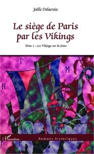 Joëlle Delacroix - Le siège de Paris par les Vikings Tome 1 : Les Vikings sur la Seine.