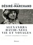 Joëlle Désiré-Marchand - Alexandra David-Néel Vie et voyages - Itinéraires géographiques et spirituels.