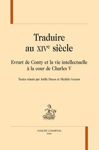 Traduire au XIVe siècle- Evrart de Conty et la vie intellectuelle à la cour de Charles V - Joëlle Ducos |