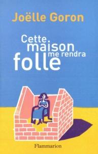 Joëlle Goron - Cette maison me rendra folle.