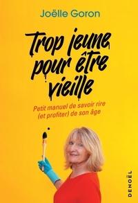 Joëlle Goron - Trop jeune pour être vieille - Petit manuel de savoir rire (et profiter) de son âge.