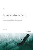 Joëlle Libois - La part sensible de l'acte - Présence au quotidien en éducation sociale.