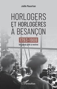 Joëlle Mauerhan - Horlogers et horlogères à Besançon (1793-1908) - Un passé prêt à revivre.