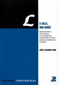 Joëlle Salomon Cavin - La ville, mal-aimée - Représentations anti-urbaines et aménagement du territoire en Suisse : analyse, comparaisons, évolution.