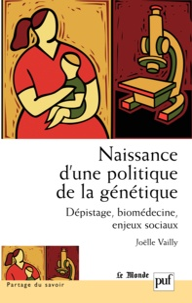 Joëlle Vailly - Naissance d'une politique de la génétique - Dépistage, biomédecine, enjeux sociaux.