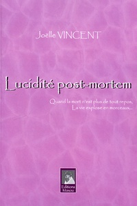 Joëlle Vincent - Lucidité post-mortem - Quand la mort n'est plus de tout repos, la vie explose en morceaux.