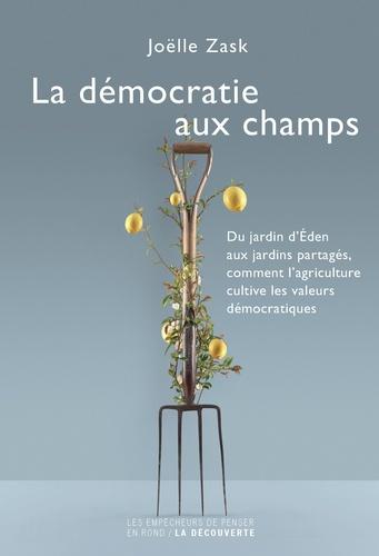 Joëlle Zask - La démocratie aux champs - Du jardin d'Eden aux jardins partagés, comment l'agriculture cultive les valeurs démocratiques.