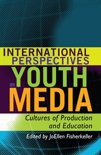 Joellen Fisherkeller - International Perspectives on Youth Media - Cultures of Production and Education.