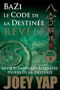 Joey Yap - Bazi, le code de la destinée révélé, approfondissez les quatre piliers de la destinée - Tome 2.
