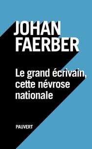Johan Faerber - Le grand écrivain, cette névrose nationale.