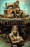 Johan Heliot - Le Tempestaire Tome 3 : Le roi au coeur de Pierre.