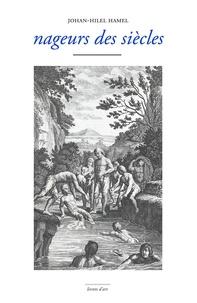 Johan-Hilel Hamel - Nageurs des siècles - Une anthologie de la nage.