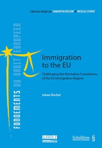 Immigration to the EU- Challenging the Normative Foundations of the EU Immigration Regime - Johan Rochel pdf epub