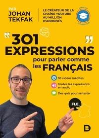 Johan Tekfak - 301 expressions pour parler comme les Français - 30 vidéos inédites ; Toutes les expressions en audio ; Des quiz pour se tester.