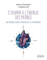 Johann Chevillard et Isabelle Cerf - S'ouvrir à l'énergie des pierres - Une approche claire et pratique de la lithothérapie.