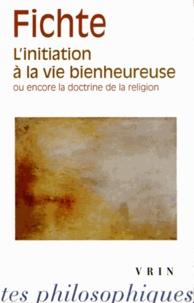 Johann-Gottlieb Fichte - L'initiation à la vie bienheureuse ou encore la doctrine de la religion.