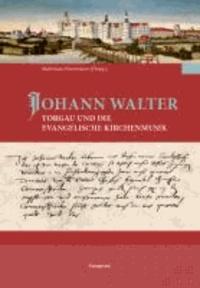 Johann Walter, Torgau und die evangelische Kirchenmusik - Sächsische Studien zur älteren Musikgeschichte 4.