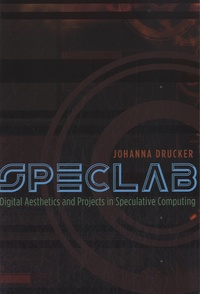 Johanna Drucker - Speclab : Digital Aesthetics and Projects in Speculative Computing.