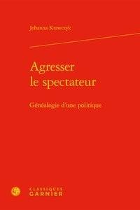 Johanna Krawczyk - Agresser le spectateur - Généalogie d'une politique.
