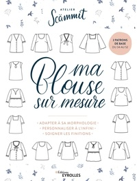 Johanna Meyer et  Atelier Scämmit - Ma blouse sur mesure - Adapter à sa morphologie, personnaliser à l'infini, soigner les finitions. Avec 2 patrons.