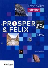 Johanna Pellegrini - Latin Prosper et Felix 1 - Livre-cahier corrigé.