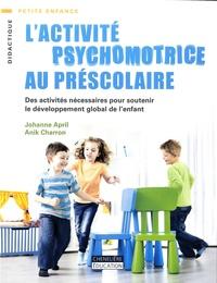Johanne April et Anik Charron - L'activité psychomotrice au préscolaire - Des activités nécessaires pour soutenir le développement global de l'enfant.
