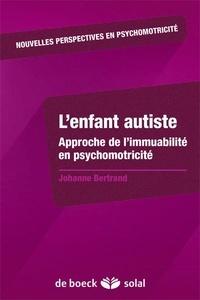 Johanne Bertrand - L'enfant autiste - Approche de l'immuabilité en psychomotricité.