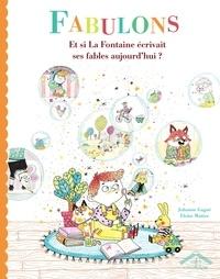 Johanne Gagné et Eloïse Mutter - Fabulons - Et si La Fontaine écrivait ses fables aujourd'hui ?.