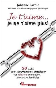 Johanne Lavoie - Je t'aime... je ne t'aime plus ! - 50 clés pour comprendre et améliorer vos relations amoureuses, amicales et familiales.