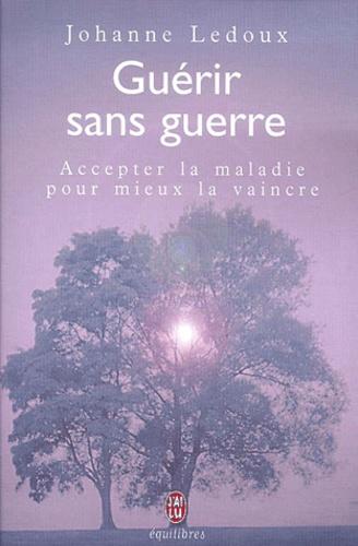 Johanne Ledoux - Guérir sans guerre. - Accepter la maladie pour mieux la vaincre.