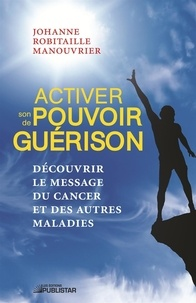 Johanne Robitaille Manouvrier - Activer son pouvoir de guérison - Découvrir le message du cancer et des autres maladies.