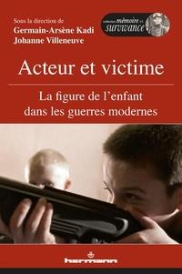 Johanne Villeneuve et Germain-Arsène Kadi - Acteur et victime - La figure de l'enfant dans les guerres modernes.