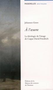 Johannes Grave - A l'oeuvre - La théologie de l'image de Caspar David Friedrich.