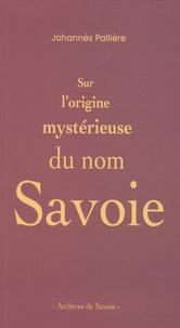 Johannès Pallière - Sur l'origine mystérieuse du nom Savoie.