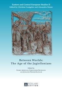 Johannes Preiser-kapeller et Christopher Nicholson - Between Worlds: The Age of the Jagiellonians.