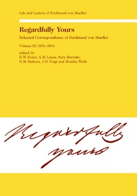 Johannes Voigt et A.m. Lucas - Regardfully Yours- Selected Correspondence of Ferdinand von Mueller - Volume III: 1876-1896.