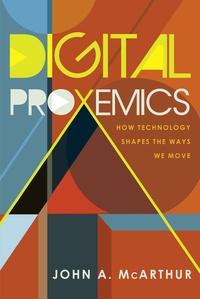 John a. Mcarthur - Digital Proxemics - How Technology Shapes the Ways We Move.